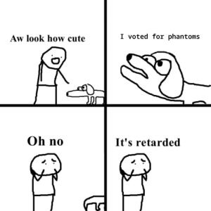 Cute, Retarded, and Annoying: I voted for phantoms  Aw look how cute  Oh no  It's retarded Phantoms are annoying and not a fun addition. Don't know if made before.