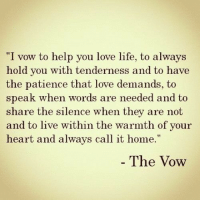 """Life, Love, and The Vow: """"I vow to help you love life, to always  hold vou with tenderness and to have  the patience that love demands, to  speak when words are needed and to  share the silence when they are not  and to live within the warmth of your  heart and always call it home.""""  The Vow"""