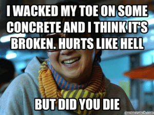I wacked my toe on some concrete and I think it's broken. Hurts like ...: I WACKED MY TOE ON SOME  CONCRETE AND I THINKITS  BROKEN. HURTS LIKE HELL  BUT DID YOU DIE  memecrunch.com I wacked my toe on some concrete and I think it's broken. Hurts like ...