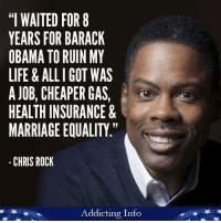 """I WAITED FOR 8  YEARS FOR BARACK  OBAMA TO RUIN MY  LIFE ALL I GOT WAS  A JOB, CHEAPER GAS,  HEALTH INSURANCE &  MARRIAGE EQUALITY.""  CHRIS ROCK  Addicting Info FWD: he's kind of got a point"