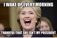 Can I get an Amen!?: I WAKE UP EVERY MORNING  THANKFUL THAT SHE ISN'T MY PRESIDENT Can I get an Amen!?