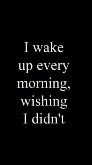 Wake, Wake Up, and Morning: I wake  up every  morning,  wishing  I didn't