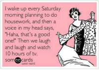 "Dank, Head, and Housework: I wake up every Saturday  moming planning to do  housework, and then a  voice in my head says,  ""Haha, that's a good  one!"" Then we laugh  and laugh and watch  10 hours of tv  somee cards  user card I wish..."