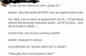 Funny, Omg, and School: I walk into the classroom with a jacket on  teacher: take that jacket off NOW!! they are against school rules  me: OMG, I am so sorry! Is anyone hurt? no? ok....l just slowly  remove this extremely hazardous jacket....off of my torso....and  slowly freeze to death..  me:but miss, why are you wearing a jacket?  teacher: because it's cold an-  me:EVERYONE GET DOWN! SHE'S GOT A JACKET!  class gets down and screams in fear* funny stories The shit??? Literally you...