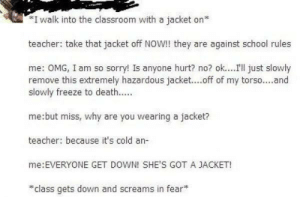 Omg, School, and Sorry: I walk into the classroom with a jacket on  teacher: take that jacket off NOW!! they are against school rules  me: OMG, I am so sorry! Is anyone hurt? no? ok....I'l just slowly  remove this extremely hazardous jacket....off of my torso....and  slowly freeze to death..  me:but miss, why are you wearing a jacket?  teacher: because it's cold an-  me:EVERYONE GET DOWN! SHE'S GOT A JACKET!  class gets down and screams in fear* She's got a Jacket and she's not afraid to use it