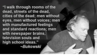 """I walk through rooms of the  dead, streets of the dead,  cities of the dead; men without  eyes, men without voices; men  with manufactured feelings  and standard reactions; men  with newspaper brains,  television souls and  high school ideas.""  Bukowski Deep LS"
