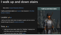 "Game, Test, and Animation: I walk up and down stairs  Main article: Unused Characters (Oblivion)  I walk up and down stairs  I walk up and down stairs is an Imperial test character in The Elder  Scrolls IV: Oblivion  LocationEdit  I walk up and down stairs does not appear in-game, and can only be  located through the use of console commands.  TriviaEdit  walk up and down stairs' editor ID is ""TestStair,"" implying he is  most likely used as an animation test for stairs.  I walk up and down stairs has 100000 health.  I"