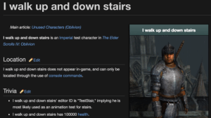 "elder scrolls iv oblivion: I walk up and down stairs  Main article: Unused Characters (Oblivion)  I walk up and down stairs  I walk up and down stairs is an Imperial test character in The Elder  Scrolls IV: Oblivion  LocationEdit  I walk up and down stairs does not appear in-game, and can only be  located through the use of console commands.  TriviaEdit  walk up and down stairs' editor ID is ""TestStair,"" implying he is  most likely used as an animation test for stairs.  I walk up and down stairs has 100000 health.  I"