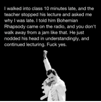 Yup, a teacher would care that much about a song: I walked into class 10 minutes late, and the  teacher stopped his lecture and asked me  why I was late. I told him Bohemian  Rhapsody came on the radio, and you don't  walk away from a jam like that. He just  nodded his head in understandingly, and  continued lecturing. Fuck yes. Yup, a teacher would care that much about a song
