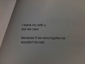 Sad, Cry, and Because: i wana cry with u  but we cant  because if we were together we  wouldn't be sad