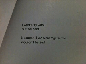 Wouldnt Be: i wana cry with u  but we cant  because if we were together we  wouldn't be sad