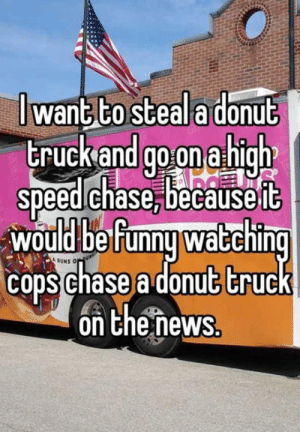 srsfunny:Hilarious Chase: I wanG COsteal a donut  truckand goonarhigh  speed chase, becauseit  would befunny watching  cops chase a donut truck  on the ñews srsfunny:Hilarious Chase