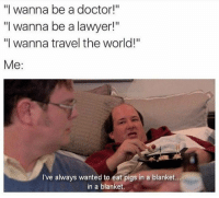"@theladbible is my favorite account rn.: ""I wanna be a doctor!""  ""I wanna be a lawyer!""  ""I wanna travel the world!""  Me  I've always wanted to eat pigs in a blanket  in a blanket. @theladbible is my favorite account rn."