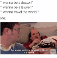 """Lawyer, Memes, and Travel: """"I wanna be a doctor!""""  """"I wanna be a lawyer!""""  """"I wanna travel the world!""""  Me  ve always wanted to eat pigs in a blanket...  in a blanket. Life Goals 🙌🏼 @mytherapistsays"""