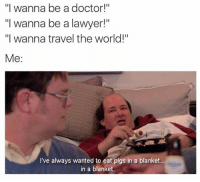 "Same, Kevin.: ""I wanna be a doctor!""  ""I wanna be a lawyer!""  ""I wanna travel the world!""  Me  I've always wanted to eat pigs in a blanket  in a blanket Same, Kevin."
