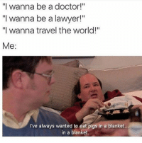 """Af, Doctor, and Lawyer: """"I wanna be a doctor!""""  """"I wanna be a lawyer!""""  """"I wanna travel the world!""""  Me  I've always wanted to eat pigs in a blanket...  in a blanket Accurate af 👌🏼 swipe left ⬅️ (Follow @carteltwins for more laughs)"""