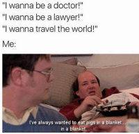 """Doctor, Lawyer, and Lol: """"I wanna be a doctor!""""  """"I wanna be a lawyer!""""  """"I wanna travel the world!""""  Me  I've always wanted to eat pigs in a blanket.  in a blanket LOL accurate"""