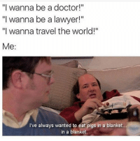 """Doctor, Lawyer, and Memes: """"I wanna be a doctor!""""  """"I wanna be a lawyer!""""  """"I wanna travel the world!""""  Me  I've always wanted to eat pigs in a blanket..  in a blanket. Same tbh 