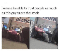 Memes, Relationships, and Chair: I wanna be able to trust people as much  as this guy trusts that chair Relationships like these give me hope @memes