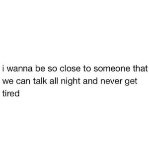 Never, Net, and Can: i wanna be so close to someone that  we can talk all night and never get  tired https://iglovequotes.net/