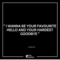 "Hello, Love, and Quotes: ""I WANNA BE YOUR FAVOURITE  HELLO AND YOUR HARDEST  GOODBYE  UNKNOWN  quotes #417 #Love Suggested by Tania Lal"