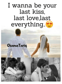 Love, Memes, and Kiss: I wanna be your  last kiss,  last love,last  everything  Osama Tariq
