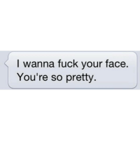 My bf sends such cute text: I wanna fuck your face  You're so pretty My bf sends such cute text