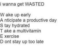 Memes, 🤖, and Day: I wanna get WASTED  W ake up early  A nticipate a productive day  S tay hydrated  T ake a multivitamin  E xercise  D ont stay up too late Get wasted!!!