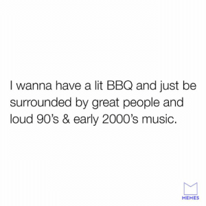 Dank, Lit, and Memes: I wanna have a lit BBQ and just be  surrounded by great people and  loud 90's & early 2000's music.  MEMES Livin the dream.