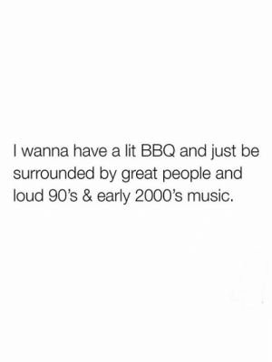 Let's jam like its the 90's & 00's 🎶: I wanna have a lit BBQ and just be  surrounded by great people and  loud 90's & early 2000's music. Let's jam like its the 90's & 00's 🎶