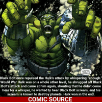"He wanted to hear him scream (World not would) Comic: World War Hulk 1 __________________________________________________ BlackBolt Daredevil Wolverine Logan Deadpool Spiderman Hulk LukeCage CaptainAmerica Avengers Xmen StarWars Defenders Ironman DarthVader Doctorstrange Yoda SpidermanHomecoming Marvel ComicFacts Superhero Comics Like4ike Like Facts Disney DCcomics Netflix: I WANNA  HEAR YOU  SCREAM  Black Bolt once repulsed the Hulk's attack by whispering ""enough  Would War Hulk was on a whole other level, he shrugged off Black  Bolt's attack and came at him again, shouting that he didn't come  here for a whisper, he wanted to hear Black Bolt scream, and his  scream is known to destroy planets. Hulk won in the end.  COMIC SOURCE He wanted to hear him scream (World not would) Comic: World War Hulk 1 __________________________________________________ BlackBolt Daredevil Wolverine Logan Deadpool Spiderman Hulk LukeCage CaptainAmerica Avengers Xmen StarWars Defenders Ironman DarthVader Doctorstrange Yoda SpidermanHomecoming Marvel ComicFacts Superhero Comics Like4ike Like Facts Disney DCcomics Netflix"