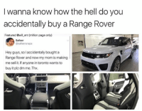 😂😂lol: I wanna know how the hell do you  accidentally buy a Range Rover  Featured @will ent (million page only)  Safeer  @safeersnaps  Hey guys, so accidentally bought a  Range Rover and now my mom is making  me sell it. If anyone intoronto wants to  buy it plz dm me. Thx. 😂😂lol