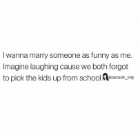 Funny, Memes, and School: I wanna marry someone as funny as me  Imagine laughing cause we both forgot  to pick the kids up from school Aesaroasm only SarcasmOnly