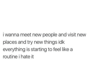 meet-new-people: i wanna meet new people and visit new  places and try new things idk  everything is starting to feel like a  routine i hate it