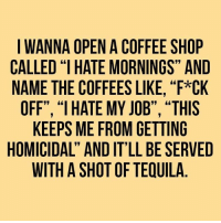 """Memes, Coffee, and Tequila: I WANNA OPEN A COFFEE SHOP  CALLED """"I HATE MORNINGS"""" AND  NAME THE COFFEES LIKE, """"F*CK  OFF"""", """"1 HATE MY JOB"""", """"THIS  KEEPS ME FROM GETTING  HOMICIDAL"""" AND IT'LL BE SERVED  WITH A SHOT OF TEQUILA"""