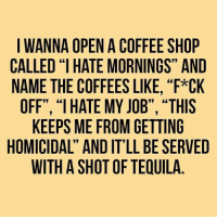"""Memes, Good Morning, and Coffee: I WANNA OPEN A COFFEE SHOP  CALLED """"IHATE MORNINGS"""" AND  NAME THE COFFEESLIKE, """"F*CK  OFF"""", """"I HATE MY JOB"""", """"THIS  KEEPS ME FROM GETTING  HOMICIDAL' AND IT'LL BE SERVED  WITH A SHOT OF TEIUILA Good morning my Mad Dispatchers! KMK"""