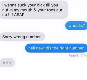 Sorry, Who Dis, and Dick: I wanna suck your dick till you  nut in my mouth & your toes curl  up!!!! ASAP  who dis?  Sorry wrong number  hell nawl dis the right number  Read 5:17 PM You have the right number, ma'am.