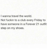 Club, Friday, and Shoes: I wanna travel the world.  Not fuckin to a club every Friday to  have someone in a Forever 21 outfit  step on my shoes. Spilling drinks on my Couture 💅🏽😑😂