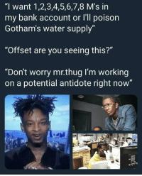 "Antidote, Thug, and Bank: ""I want 1,2,3,4,5,6,7,8 M's in  my bank account or I'll poison  Gotham's water supply  ""Offset are you seeing this?""  ""Don't worry mr.thug I'm working  on a potential antidote right now' Yess"