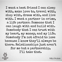 Best Friend, Crime, and Life: I want a best friend I can sleep  with, make love to, travel with,  shop with, dream with, and live  with. I want a partner in crime,  a life partner. Someone that I  can laugh with and build with.  Somebody that I can trust with  my heart, my money, and my life.  Somebody I'm not afraid to lose  because I know they'll always be  there. Relationships just aren't  for me but a partnership,  I'll take that.  RELATIONSHIP  http://rrul.es  RULES