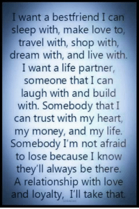💯 ♡: I want a best friend I can  sleep with, make love to,  travel with, shop with,  dream with, and live with  I want a life partner,  someone that I can  laugh with and build  with. Somebody that I  can trust with my heart,  my money, and my life.  Somebody I'm not afraid  to lose because I know  they'll always be there.  A relationship with love  and loyalty, I'll take that. 💯 ♡