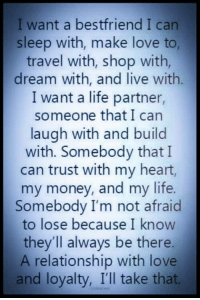 Life, Love, and Memes: I want a bestfriend I can  sleep with, make love to,  travel with, shop with,  dream with, and live with.  I want a life partner,  someone that I can  laugh with and build  with. Somebody that I  can trust with my heart,  my money, and my life.  Somebody I'm not afraid  to lose because I know  they'll always be there.  A relationship with love  and loyalty, I'll take that. 👌