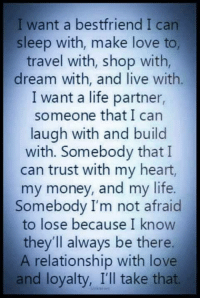 💙💙: I want a bestfriend I can  sleep with, make love to,  travel with, shop with,  dream with, and live with  I want a life partner,  someone that I can  laugh with and build  with. Somebody that I  can trust with my heart,  my money, and my life.  Somebody I'm not afraid  to lose because I know  they'll always be there.  A relationship with love  and loyalty, I'll take that. 💙💙