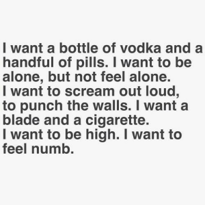 Being Alone, Blade, and Scream: I want a bottle of vodka and a  handful of pills. I want to be  alone, but not feel alone.  I want to scream out loud,  to punch the walls. I wanta  blade and a cigarette.  I want to be high. I want to  feel numb. depresslife22:I don't want to feel anything