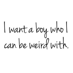 https://iglovequotes.net/: I want a boy who |  can be weird with. https://iglovequotes.net/
