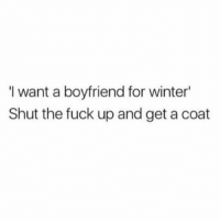 Memes, Stfu, and Winter: I want a boyfriend for winter  Shut the fuck up and get a coat Stfu 😒 Follow @confessionsofablonde @confessionsofablonde @confessionsofablonde @confessionsofablonde