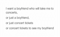 Wanting a Boyfriend, Take Me, and I Want a Boyfriend: I want a boyfriend who will take me to  Concerts  or just a boyfriend,  or just concert tickets  or concert tickets to see my boyfriend