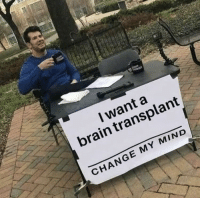 Funny, Brain, and Change: I want a  brain transplant  CHANGE MY MIND Once you get it it's really funny