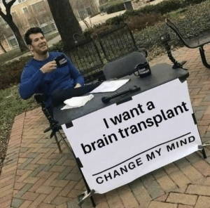 Dank, Funny, and Memes: I want a  brain transplant  CHANGE MY MIND Once you get it it's really funny by sprucecopse MORE MEMES