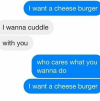 Cuddle With You: I want a cheese burger  I wanna cuddle  with you  who cares what you  Wanna do  I want a cheese burger